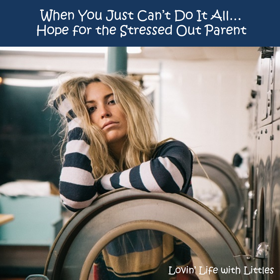 When You Just Can't Do It All…Hope for the Stressed Out Parent